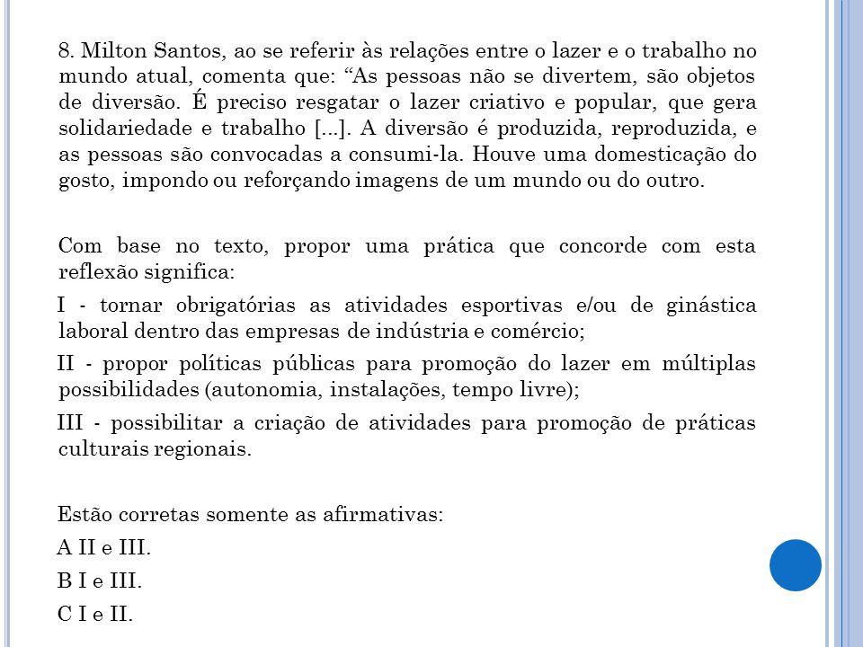 """8. Milton Santos, ao se referir às relações entre o lazer e o trabalho no mundo atual, comenta que: """"As pessoas não se divertem, são objetos de divers"""