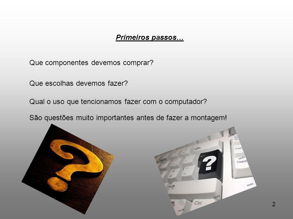 2 Primeiros passos… Que componentes devemos comprar? Que escolhas devemos fazer? Qual o uso que tencionamos fazer com o computador? São questões muito