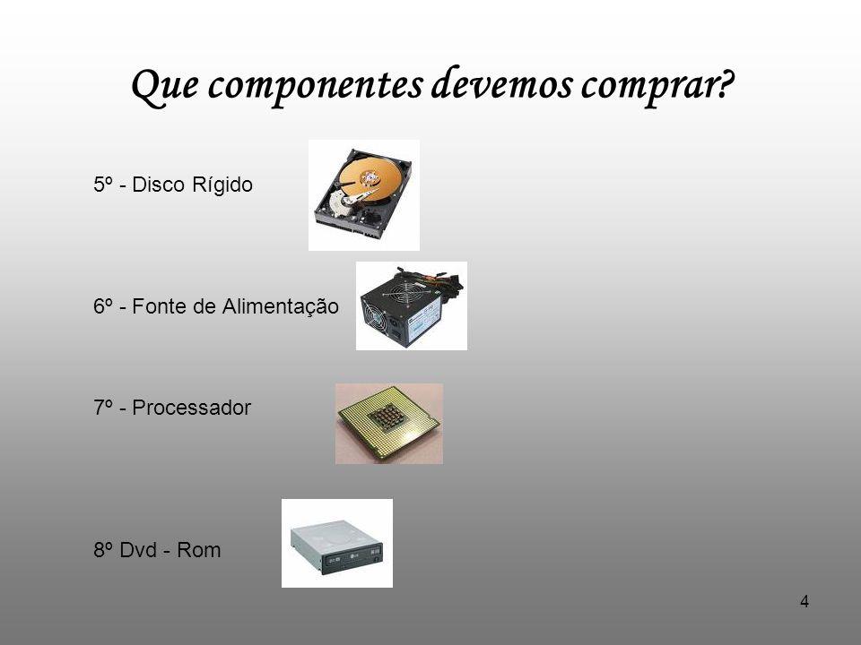 5 Que componentes devemos comprar? Entre outros materiais estão o teclado, o rato e o monitor.