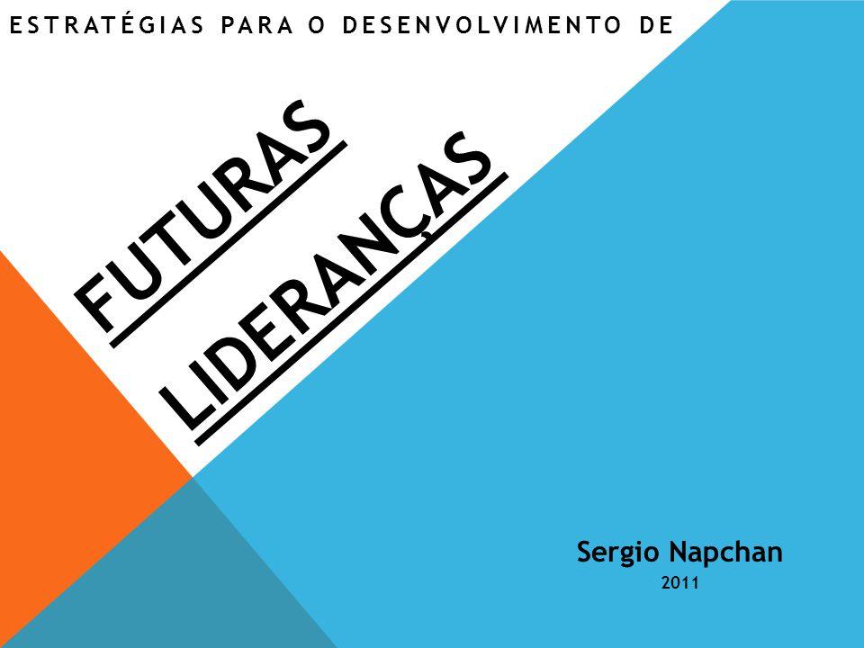 ESTRATÉGIAS PARA O DESENVOLVIMENTO DE Visão Sergio Napchan 2011 FUTURAS LIDERANÇAS