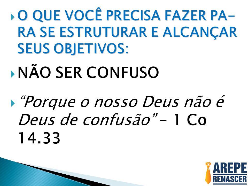 """ O QUE VOCÊ PRECISA FAZER PA- RA SE ESTRUTURAR E ALCANÇAR SEUS OBJETIVOS:  NÃO SER CONFUSO  """"Porque o nosso Deus não é Deus de confusão"""" - 1 Co 14."""
