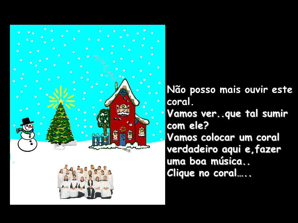 Só esta canção este coral sabe cantar? Bem,é Natal..nós temos que fazer nevar… Clique no céu e,deixe a neve cair.