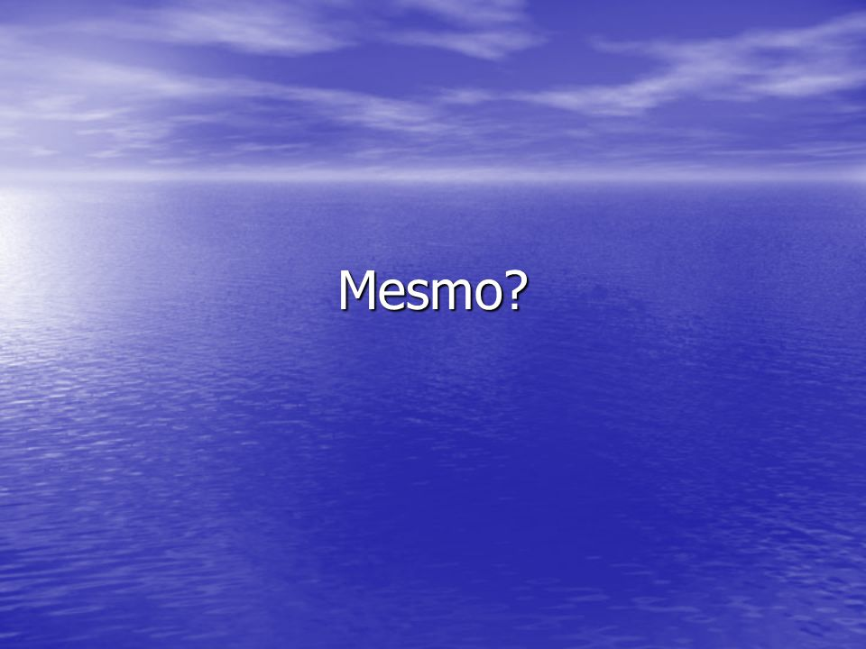 Mesmo?