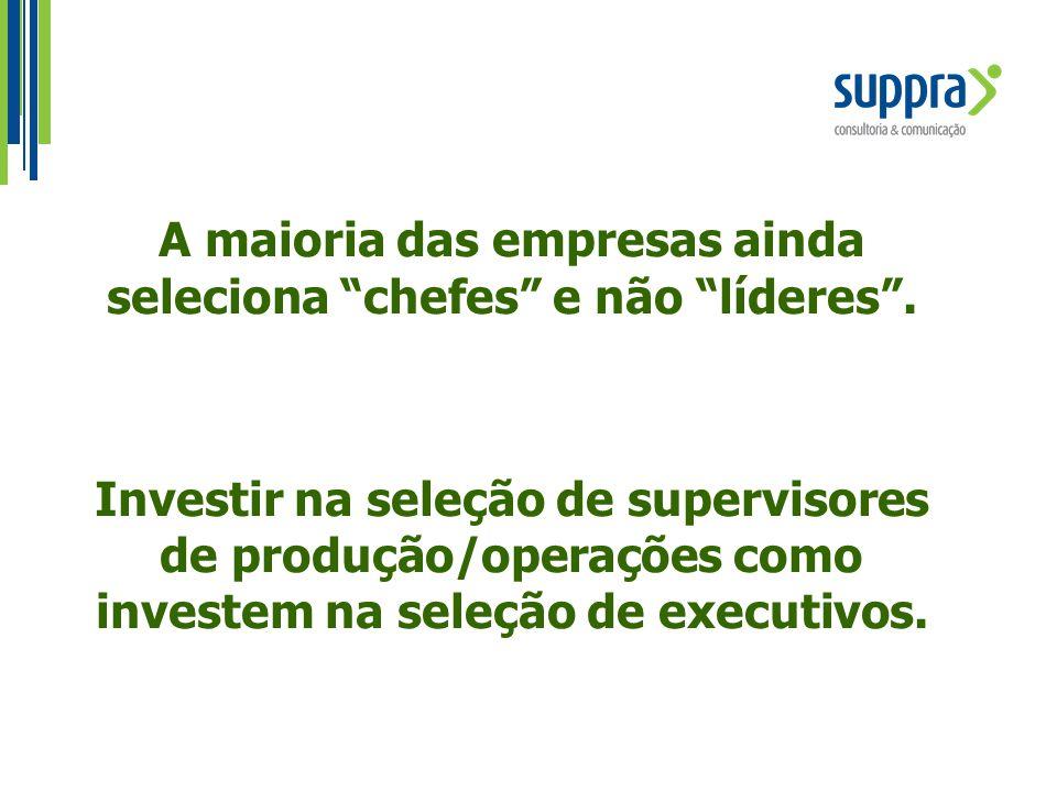 """A maioria das empresas ainda seleciona """"chefes"""" e não """"líderes"""". Investir na seleção de supervisores de produção/operações como investem na seleção de"""