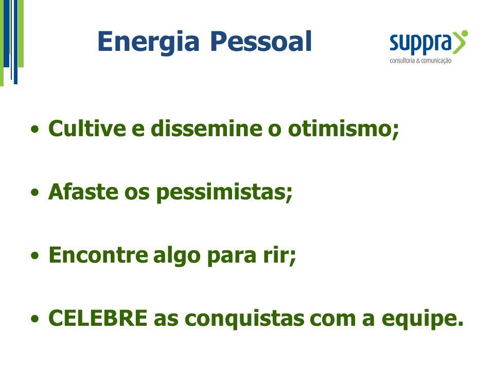 Energia Pessoal Cultive e dissemine o otimismo; Afaste os pessimistas; Encontre algo para rir; CELEBRE as conquistas com a equipe.