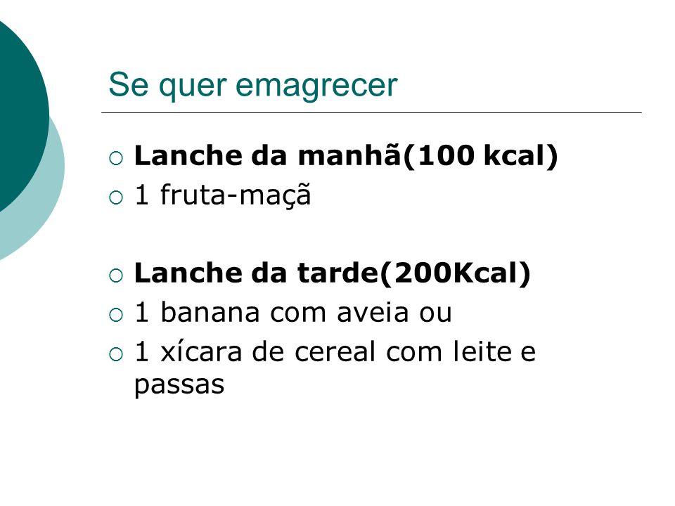 Se quer emagrecer  Lanche da manhã(100 kcal)  1 fruta-maçã  Lanche da tarde(200Kcal)  1 banana com aveia ou  1 xícara de cereal com leite e passa