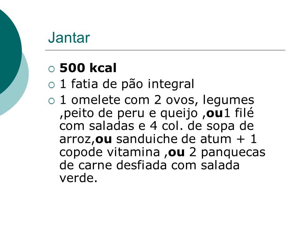 Jantar  500 kcal  1 fatia de pão integral  1 omelete com 2 ovos, legumes,peito de peru e queijo,ou1 filé com saladas e 4 col. de sopa de arroz,ou s