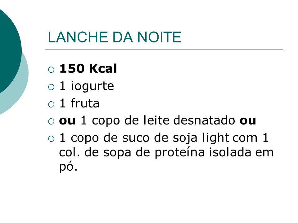 LANCHE DA NOITE  150 Kcal  1 iogurte  1 fruta  ou 1 copo de leite desnatado ou  1 copo de suco de soja light com 1 col. de sopa de proteína isola
