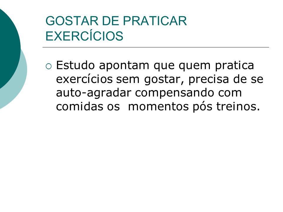 GOSTAR DE PRATICAR EXERCÍCIOS  Estudo apontam que quem pratica exercícios sem gostar, precisa de se auto-agradar compensando com comidas os momentos