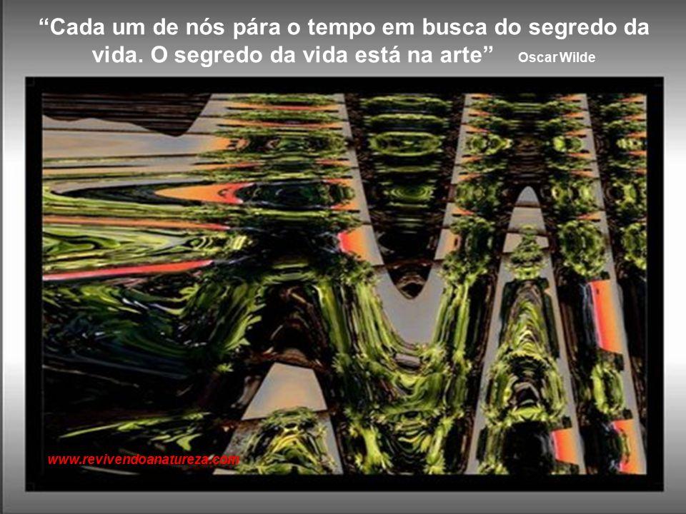 Não existe meio mais seguro para fugir do mundo do que a arte, e não há forma mais segura de se unir a ele do que a arte Johann Goethe www.revivendoanatureza.com
