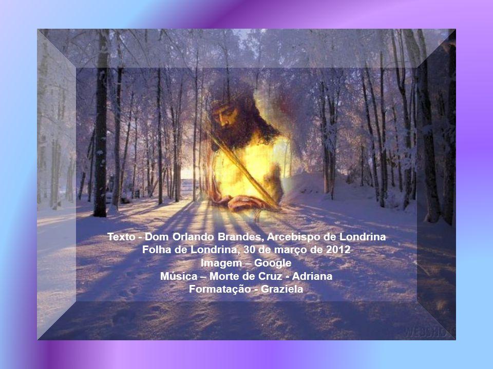 Texto - Dom Orlando Brandes, Arcebispo de Londrina Folha de Londrina, 30 de março de 2012 Imagem – Google Música – Morte de Cruz - Adriana Formatação - Graziela