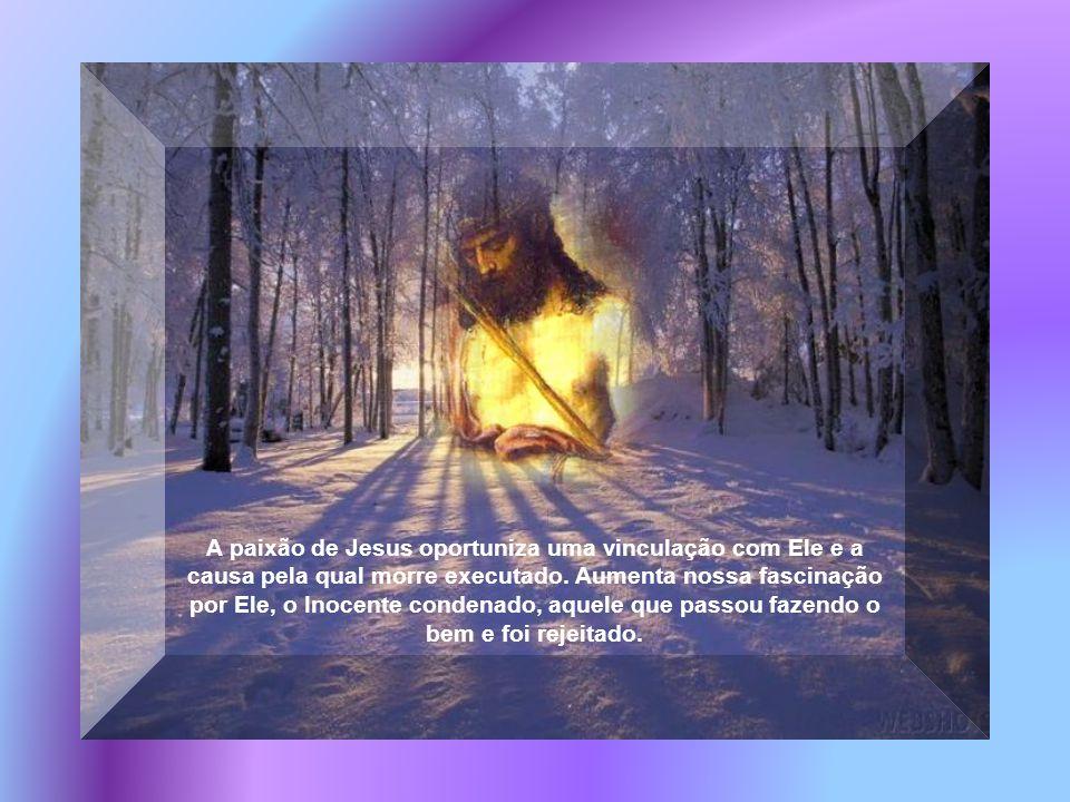 A paixão de Jesus oportuniza uma vinculação com Ele e a causa pela qual morre executado.