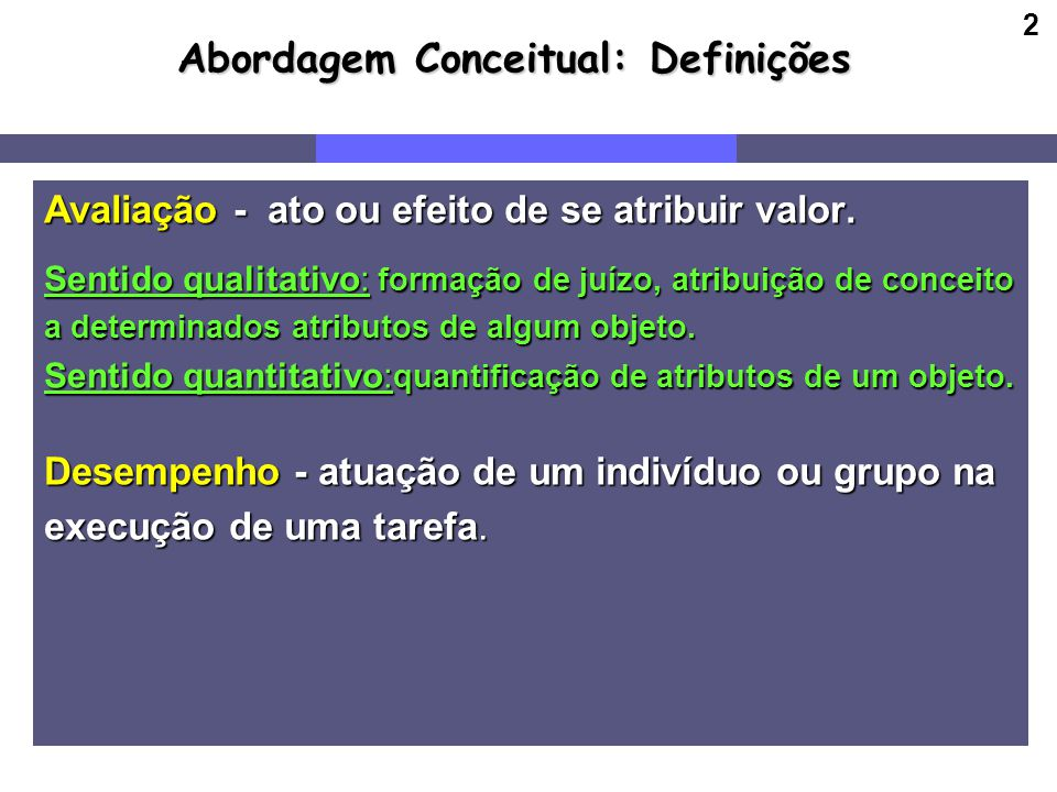 2 Abordagem Conceitual: Definições Avaliação - ato ou efeito de se atribuir valor. Sentido qualitativo: formação de juízo, atribuição de conceito a de