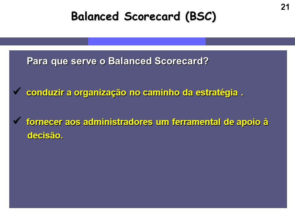 21 Para que serve o Balanced Scorecard? Para que serve o Balanced Scorecard? conduzir a organização no caminho da estratégia. conduzir a organização n