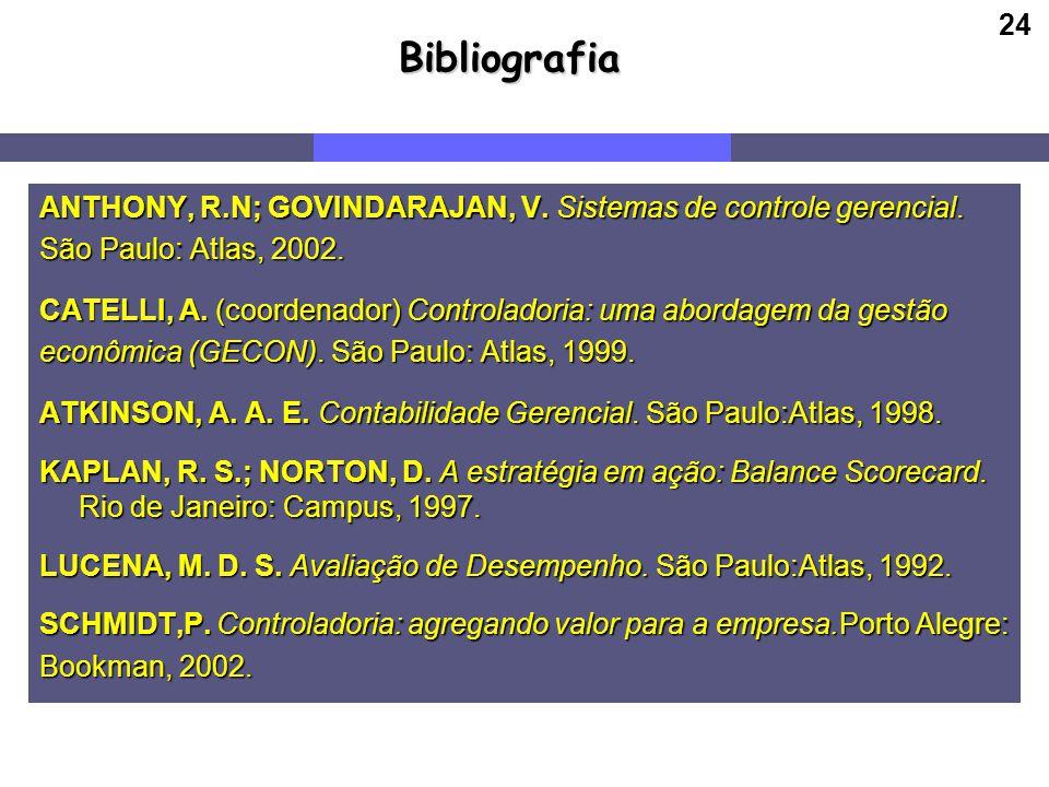 24Bibliografia ANTHONY, R.N; GOVINDARAJAN, V. Sistemas de controle gerencial. São Paulo: Atlas, 2002. CATELLI, A. (coordenador) Controladoria: uma abo