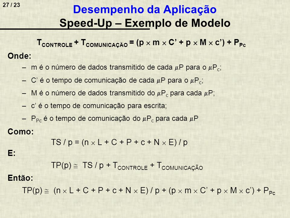 28 / 23 Considerações para simplificar o modelo: –Supondo que os tempos de comunicação para transmissão de dados sejam iguais entre quaisquer elementos do sistema, então: C = c = C' = c' –Supondo que os tempos de escrita e leitura nas memórias sejam iguais, então: L = E –Supondo que o número de dados transmitido entre controle e processadores seja igual, independente de direção, então: m = M –Supondo, também, que o número de bytes de leitura e escrita seja igual, então: n = N Neste caso, poderemos reescrever TP(p) como: TP(p) = (2  N  L + 2  C + P) / p + (2  p  M  C) + P Pc Desempenho da Aplicação Speed-Up – Exemplo de Modelo