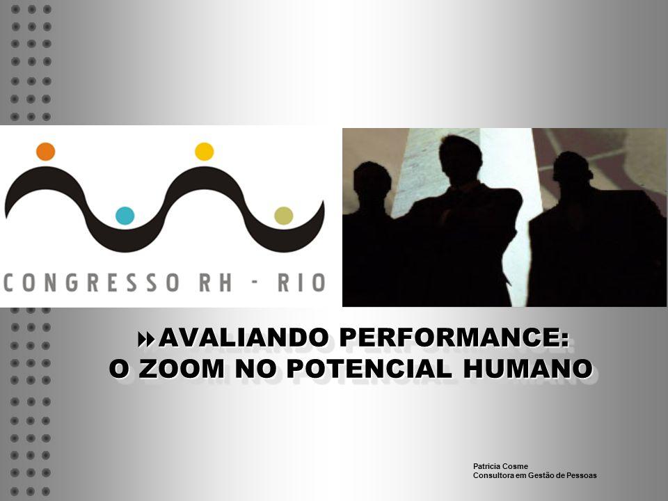  AVALIANDO PERFORMANCE: O ZOOM NO POTENCIAL HUMANO Patricia Cosme Consultora em Gestão de Pessoas