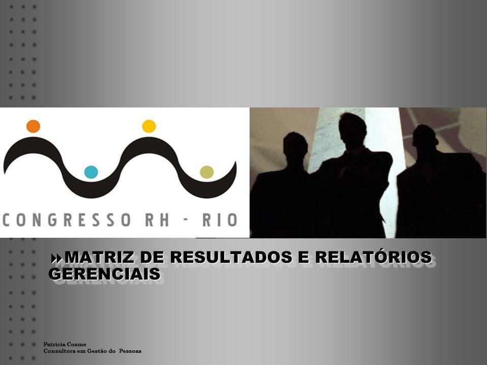 Patricia Cosme Consultora em Gestão do Pessoas  MATRIZ DE RESULTADOS E RELATÓRIOS GERENCIAIS