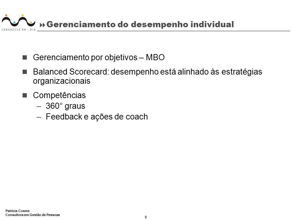 9 Patricia Cosme Consultora em Gestão de Pessoas  Gerenciamento do desempenho individual Gerenciamento por objetivos – MBO Balanced Scorecard: desemp