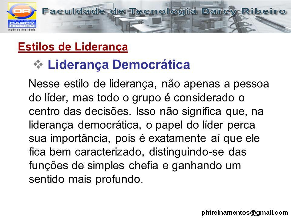 Estilos de Liderança  Liderança Democrática Nesse estilo de liderança, não apenas a pessoa do líder, mas todo o grupo é considerado o centro das deci