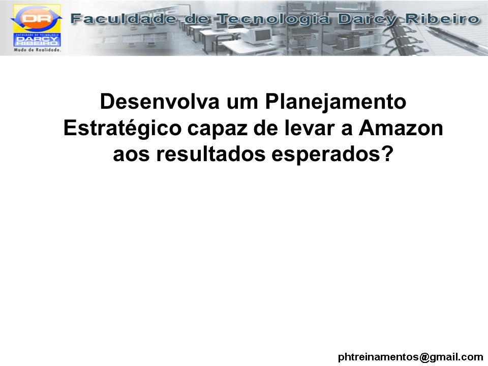 Desenvolva um Planejamento Estratégico capaz de levar a Amazon aos resultados esperados?