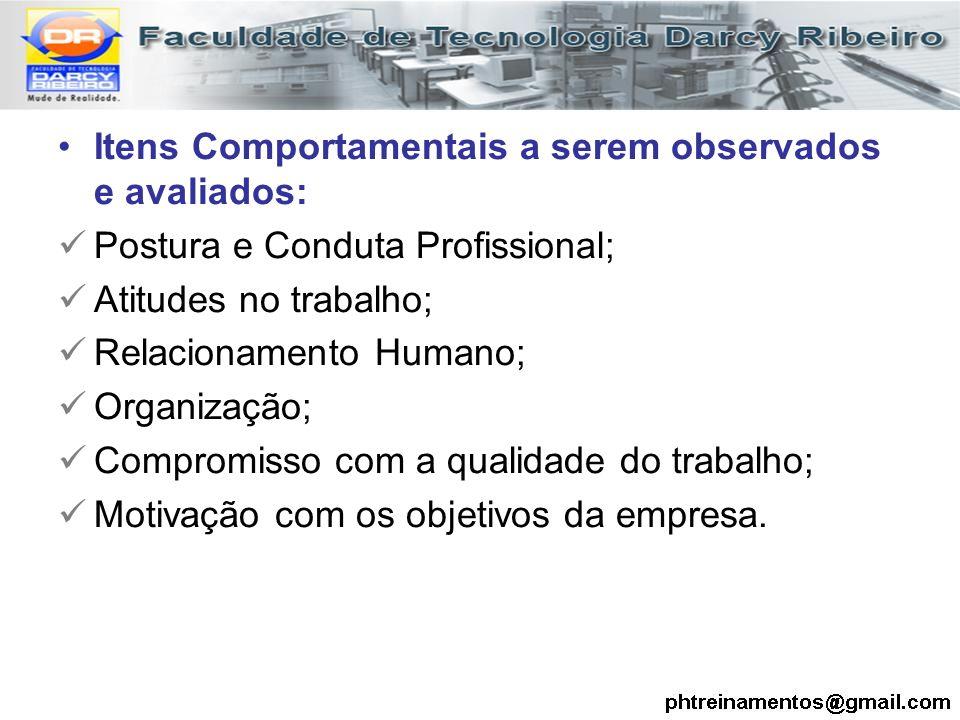 Itens Comportamentais a serem observados e avaliados: Postura e Conduta Profissional; Atitudes no trabalho; Relacionamento Humano; Organização; Compro