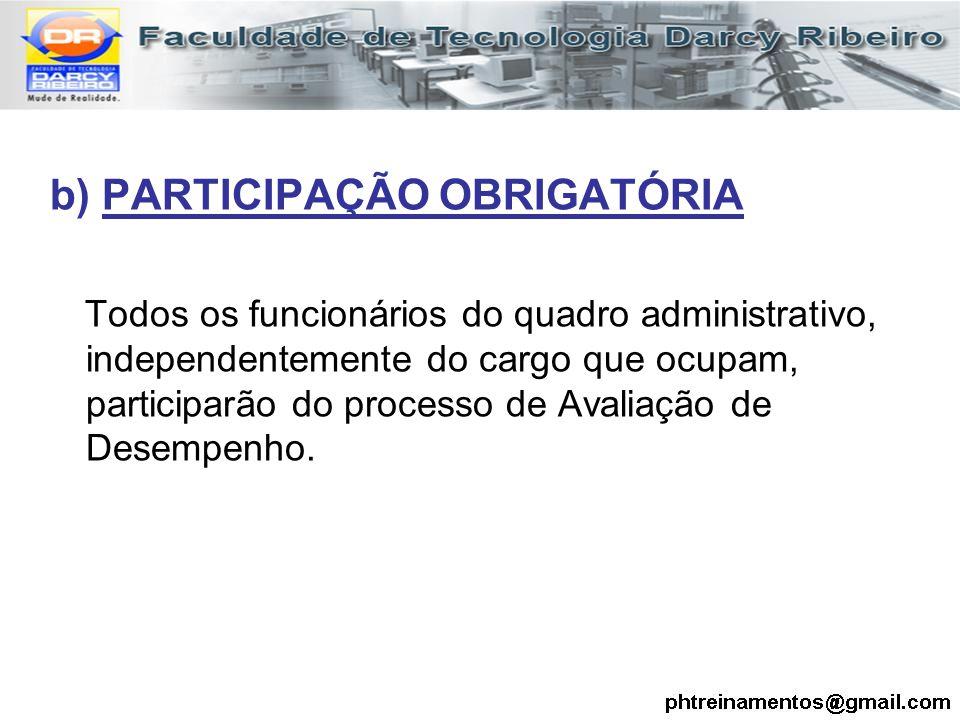 b) PARTICIPAÇÃO OBRIGATÓRIA Todos os funcionários do quadro administrativo, independentemente do cargo que ocupam, participarão do processo de Avaliaç