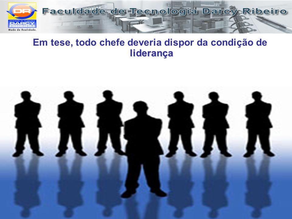 liderança Em tese, todo chefe deveria dispor da condição de liderança