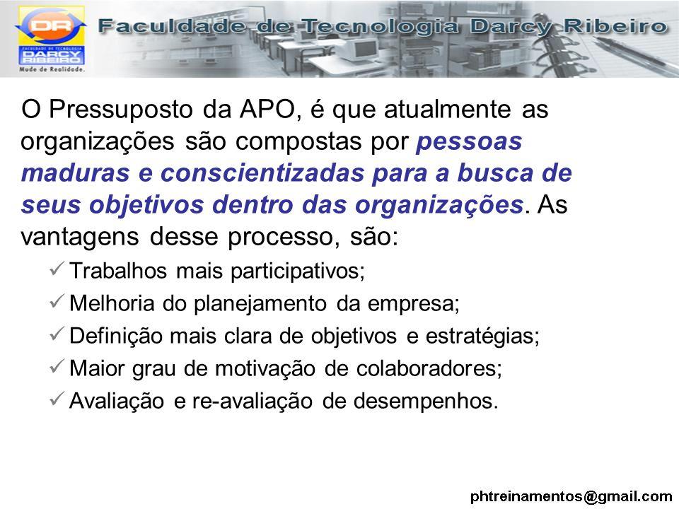 O Pressuposto da APO, é que atualmente as organizações são compostas por pessoas maduras e conscientizadas para a busca de seus objetivos dentro das o