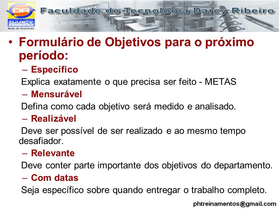 Formulário de Objetivos para o próximo período: –Específico Explica exatamente o que precisa ser feito - METAS –Mensurável Defina como cada objetivo s
