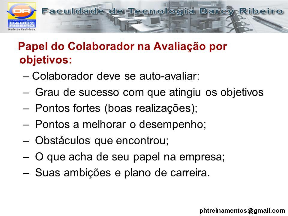 Papel do Colaborador na Avaliação por objetivos: –Colaborador deve se auto-avaliar: – Grau de sucesso com que atingiu os objetivos – Pontos fortes (bo