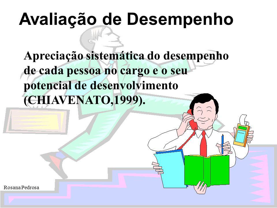Avaliação de Desempenho Rosana Pedrosa Apreciação sistemática do desempenho de cada pessoa no cargo e o seu potencial de desenvolvimento (CHIAVENATO,1