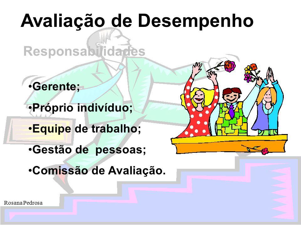 Avaliação de Desempenho Rosana Pedrosa Responsabilidades Gerente; Próprio indivíduo; Equipe de trabalho; Gestão de pessoas; Comissão de Avaliação.