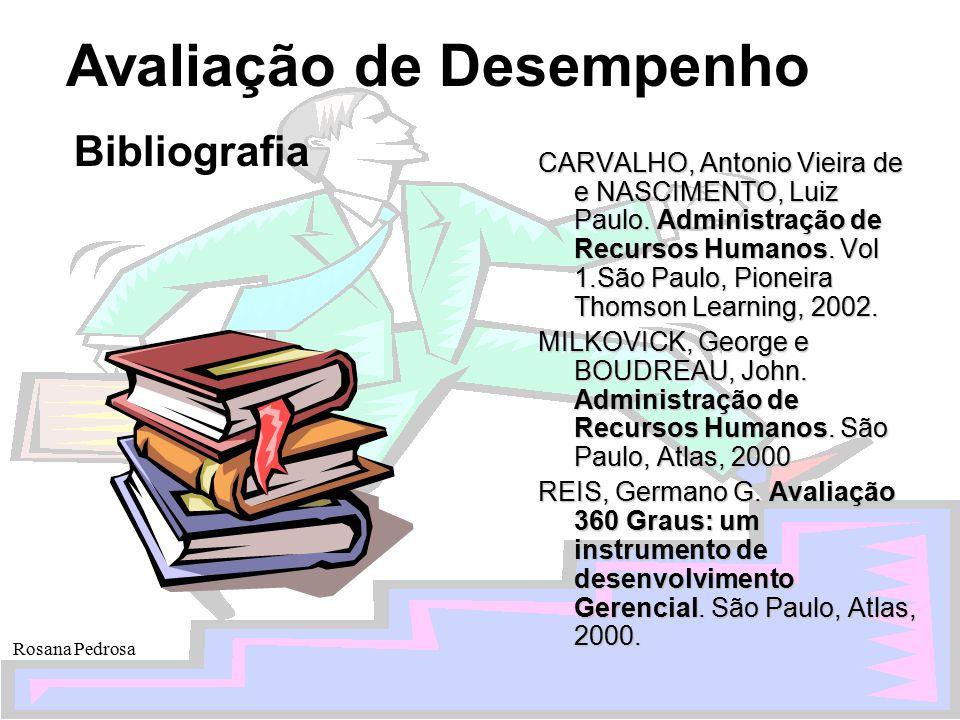 Avaliação de Desempenho Rosana Pedrosa Bibliografia CARVALHO, Antonio Vieira de e NASCIMENTO, Luiz Paulo. Administração de Recursos Humanos. Vol 1.São