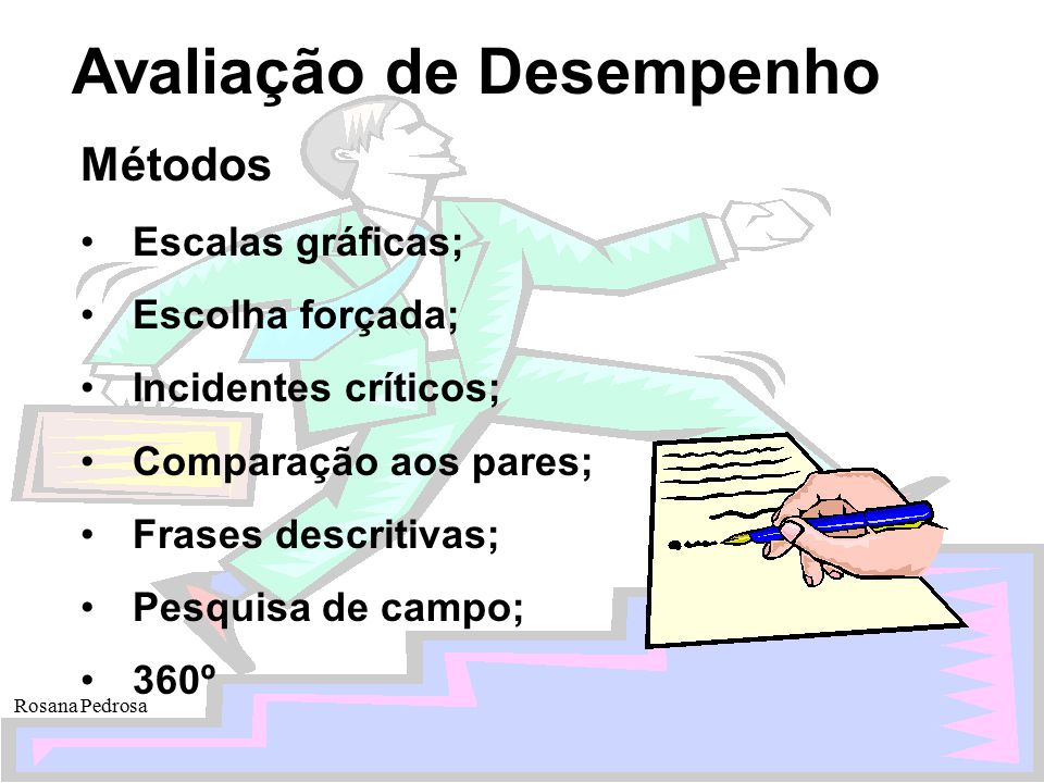 Avaliação de Desempenho Rosana Pedrosa Métodos Escalas gráficas; Escolha forçada; Incidentes críticos; Comparação aos pares; Frases descritivas; Pesqu
