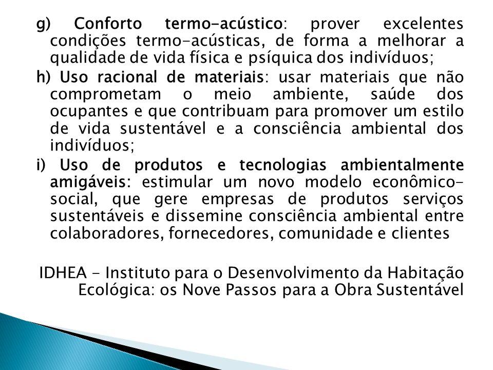 g) Conforto termo-acústico: prover excelentes condições termo-acústicas, de forma a melhorar a qualidade de vida física e psíquica dos indivíduos; h) Uso racional de materiais: usar materiais que não comprometam o meio ambiente, saúde dos ocupantes e que contribuam para promover um estilo de vida sustentável e a consciência ambiental dos indivíduos; i) Uso de produtos e tecnologias ambientalmente amigáveis: estimular um novo modelo econômico- social, que gere empresas de produtos serviços sustentáveis e dissemine consciência ambiental entre colaboradores, fornecedores, comunidade e clientes IDHEA - Instituto para o Desenvolvimento da Habitação Ecológica: os Nove Passos para a Obra Sustentável