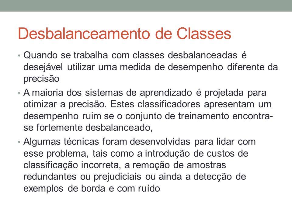Desbalanceamento de Classes Quando se trabalha com classes desbalanceadas é desejável utilizar uma medida de desempenho diferente da precisão A maioria dos sistemas de aprendizado é projetada para otimizar a precisão.