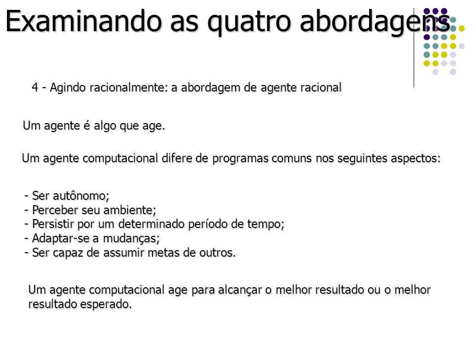 Examinando as quatro abordagens 4 - Agindo racionalmente: a abordagem de agente racional Um agente é algo que age. Um agente computacional difere de p