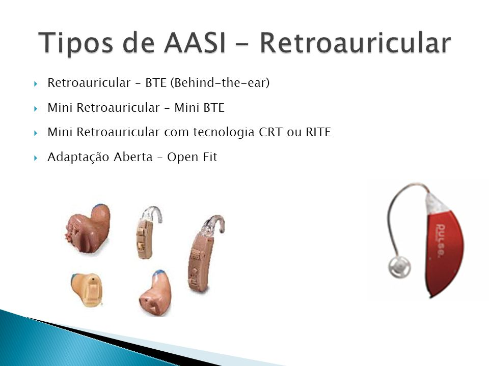  Retroauricular – BTE (Behind-the-ear)  Mini Retroauricular – Mini BTE  Mini Retroauricular com tecnologia CRT ou RITE  Adaptação Aberta – Open Fit