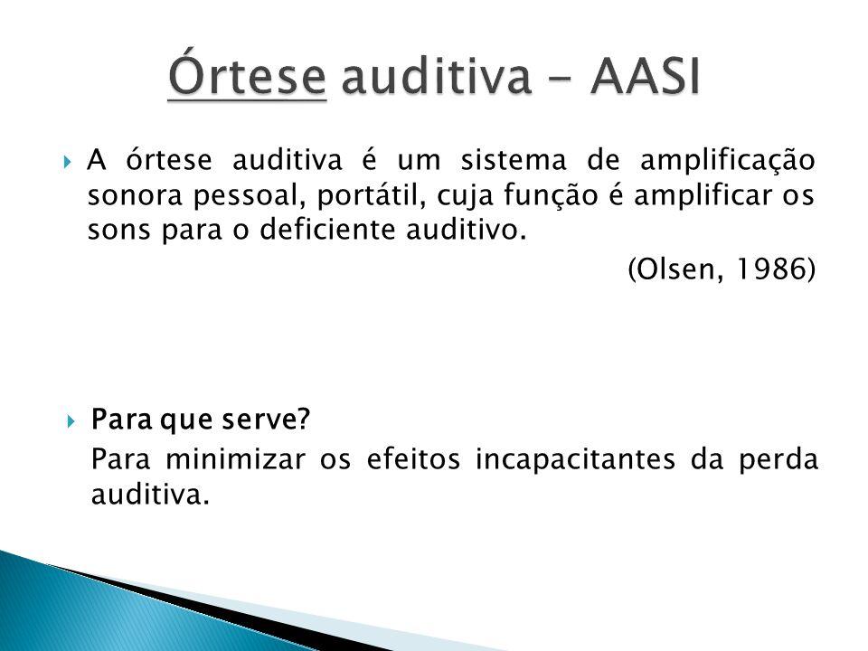  A órtese auditiva é um sistema de amplificação sonora pessoal, portátil, cuja função é amplificar os sons para o deficiente auditivo. (Olsen, 1986)
