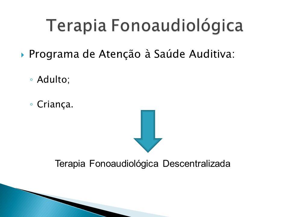  Programa de Atenção à Saúde Auditiva: ◦ Adulto; ◦ Criança. Terapia Fonoaudiológica Descentralizada