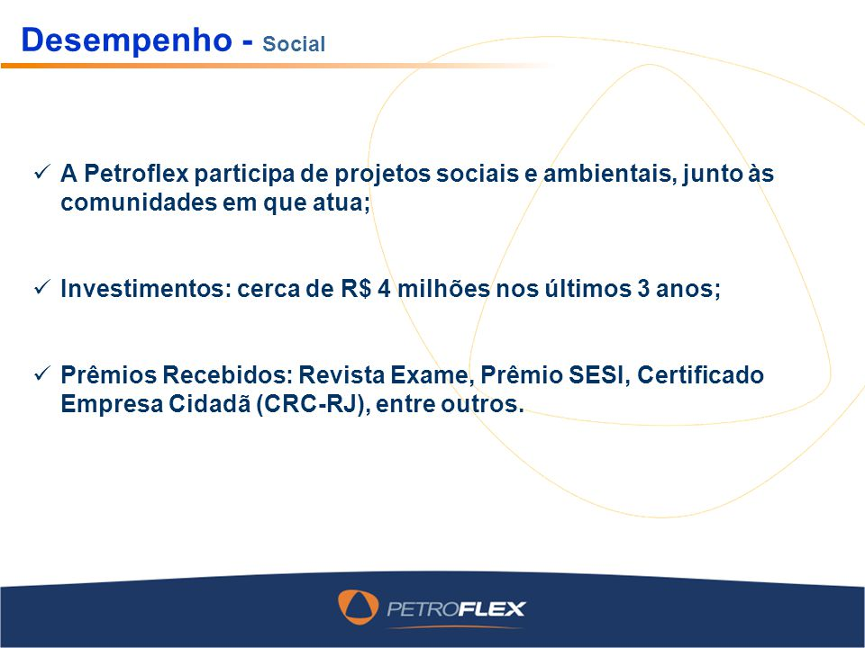 Desempenho - Social A Petroflex participa de projetos sociais e ambientais, junto às comunidades em que atua; Investimentos: cerca de R$ 4 milhões nos últimos 3 anos; Prêmios Recebidos: Revista Exame, Prêmio SESI, Certificado Empresa Cidadã (CRC-RJ), entre outros.