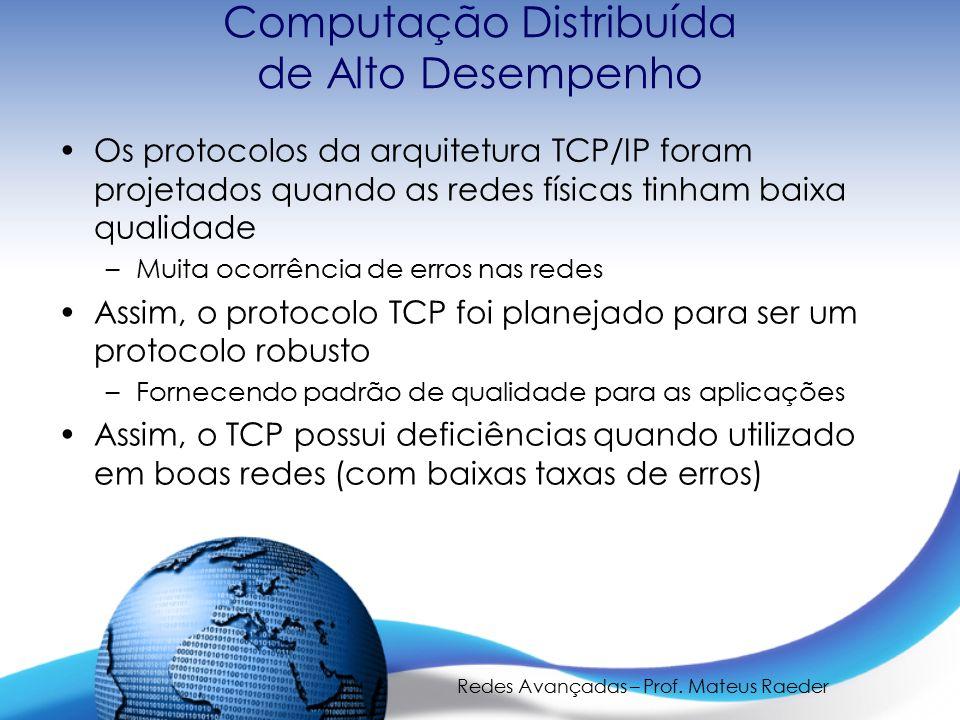 Redes Avançadas – Prof. Mateus Raeder Computação Distribuída de Alto Desempenho Os protocolos da arquitetura TCP/IP foram projetados quando as redes f