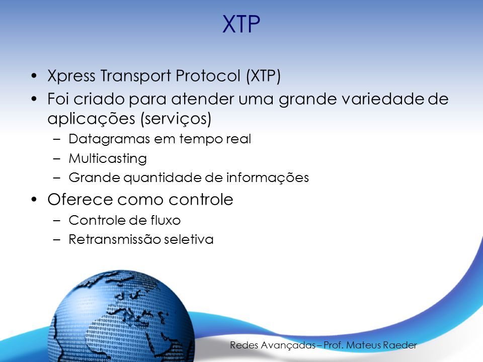 Redes Avançadas – Prof. Mateus Raeder XTP Xpress Transport Protocol (XTP) Foi criado para atender uma grande variedade de aplicações (serviços) –Datag