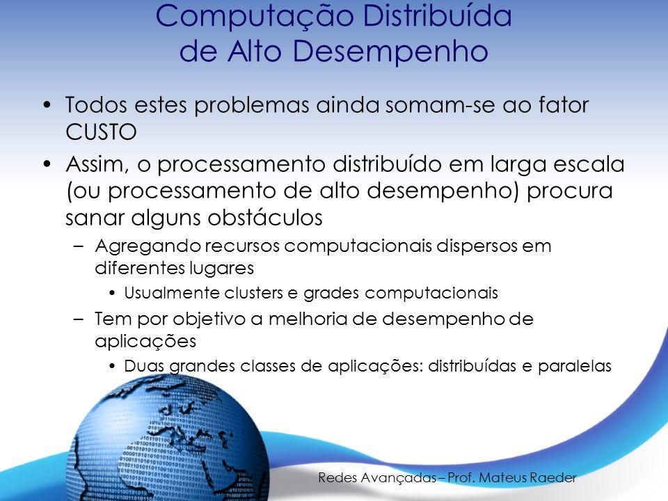 Redes Avançadas – Prof. Mateus Raeder Computação Distribuída de Alto Desempenho Todos estes problemas ainda somam-se ao fator CUSTO Assim, o processam