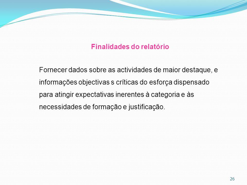 26 Finalidades do relatório Fornecer dados sobre as actividades de maior destaque, e informações objectivas s críticas do esforça dispensado para atin