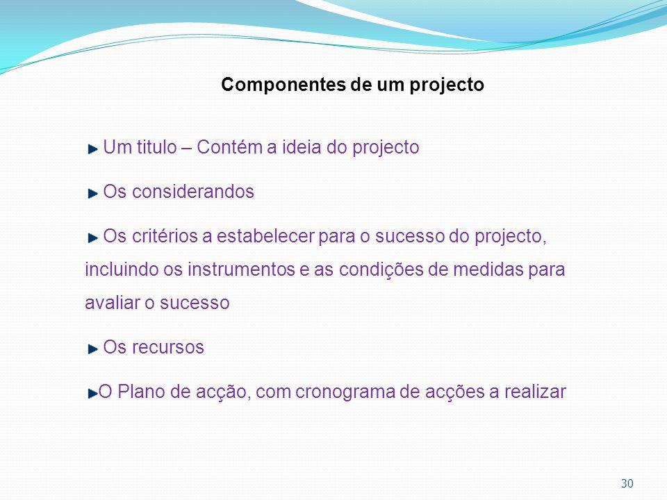 30 Componentes de um projecto Um titulo – Contém a ideia do projecto Os considerandos Os critérios a estabelecer para o sucesso do projecto, incluindo