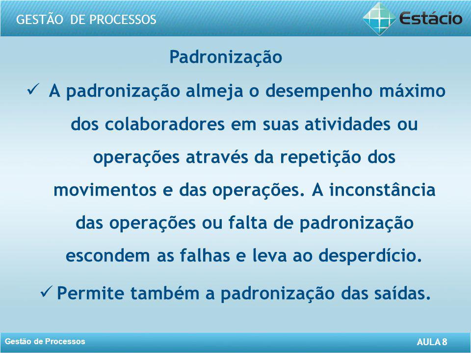 AULA 8 GESTÃO DE PROCESSOS Gestão de Processos AULA 8 Padronização A padronização almeja o desempenho máximo dos colaboradores em suas atividades ou o