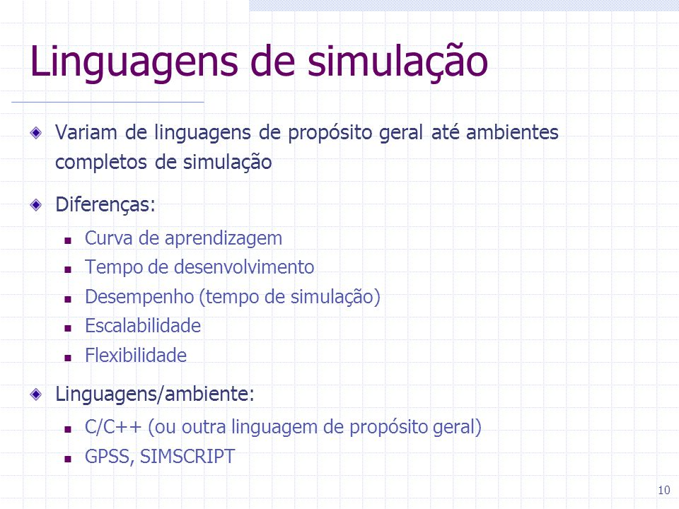 10 Linguagens de simulação Variam de linguagens de propósito geral até ambientes completos de simulação Diferenças: Curva de aprendizagem Tempo de desenvolvimento Desempenho (tempo de simulação) Escalabilidade Flexibilidade Linguagens/ambiente: C/C++ (ou outra linguagem de propósito geral) GPSS, SIMSCRIPT