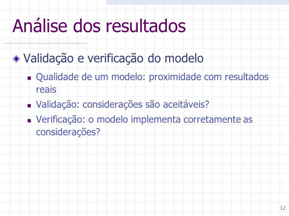 12 Análise dos resultados Validação e verificação do modelo Qualidade de um modelo: proximidade com resultados reais Validação: considerações são aceitáveis.